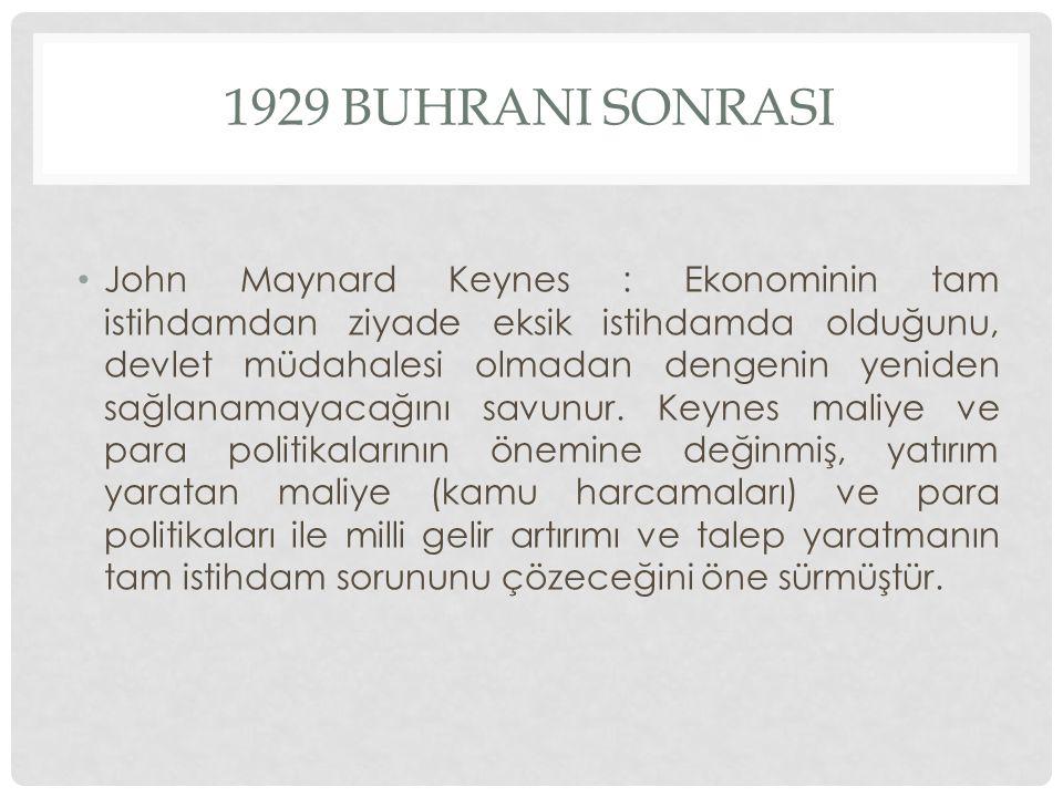 1929 BUHRANI SONRASI John Maynard Keynes : Ekonominin tam istihdamdan ziyade eksik istihdamda olduğunu, devlet müdahalesi olmadan dengenin yeniden sağ