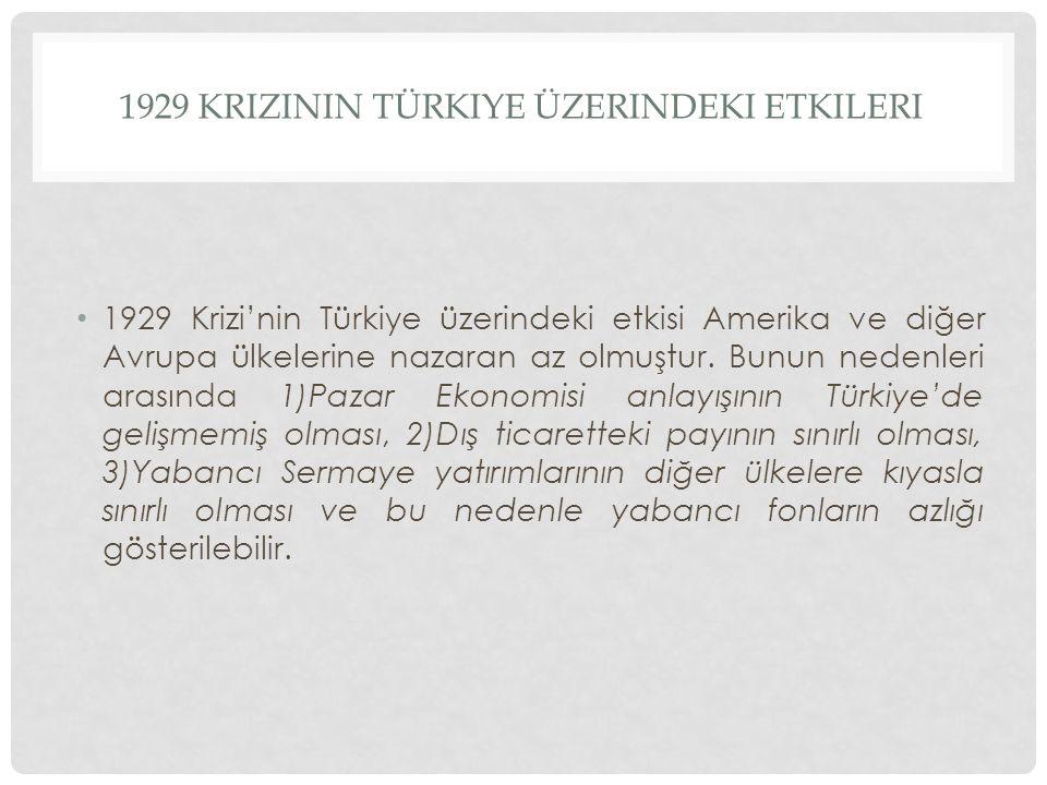 1929 KRIZININ TÜRKIYE ÜZERINDEKI ETKILERI 1929 Krizi'nin Türkiye üzerindeki etkisi Amerika ve diğer Avrupa ülkelerine nazaran az olmuştur. Bunun neden