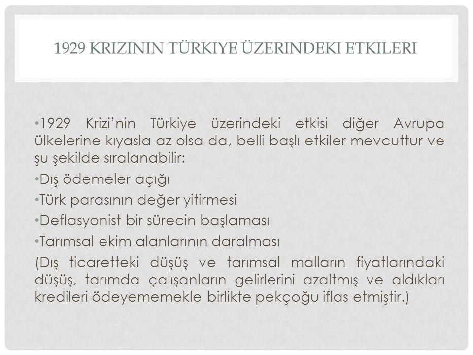 1929 KRIZININ TÜRKIYE ÜZERINDEKI ETKILERI 1929 Krizi'nin Türkiye üzerindeki etkisi diğer Avrupa ülkelerine kıyasla az olsa da, belli başlı etkiler mev