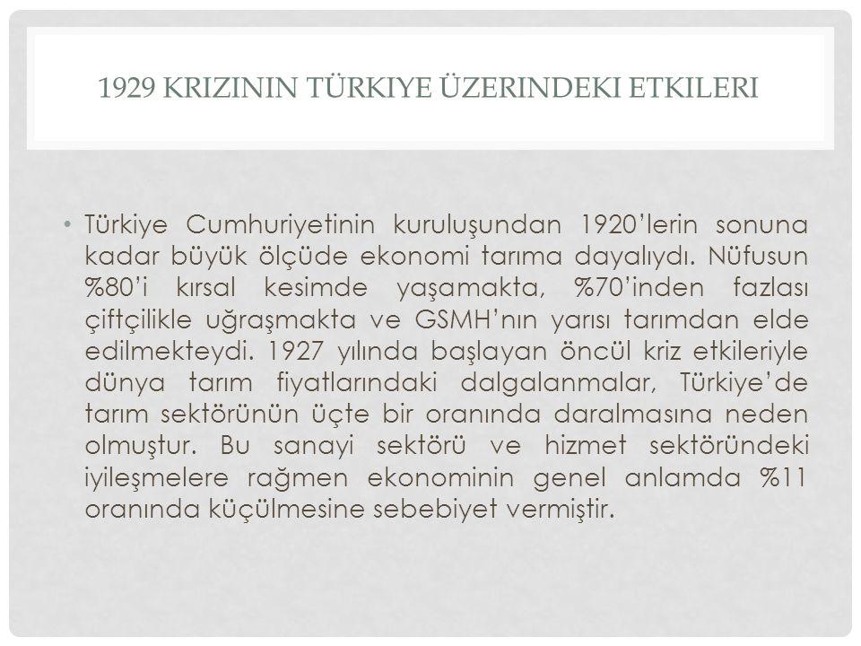 1929 KRIZININ TÜRKIYE ÜZERINDEKI ETKILERI Türkiye Cumhuriyetinin kuruluşundan 1920'lerin sonuna kadar büyük ölçüde ekonomi tarıma dayalıydı. Nüfusun %