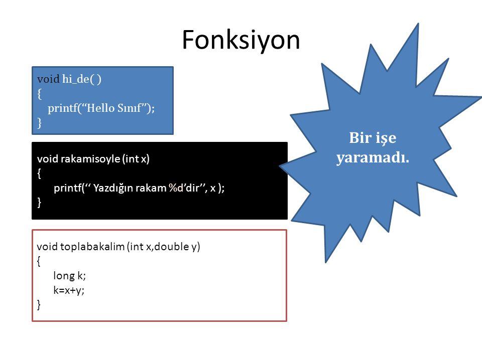 void hi_de( ) { printf(''Hello Sınıf''); } Fonksiyon void rakamisoyle (int x) { printf('' Yazdığın rakam %d'dir'', x ); } void toplabakalim (int x,double y) { long k; k=x+y; } Bir işe yaramadı.