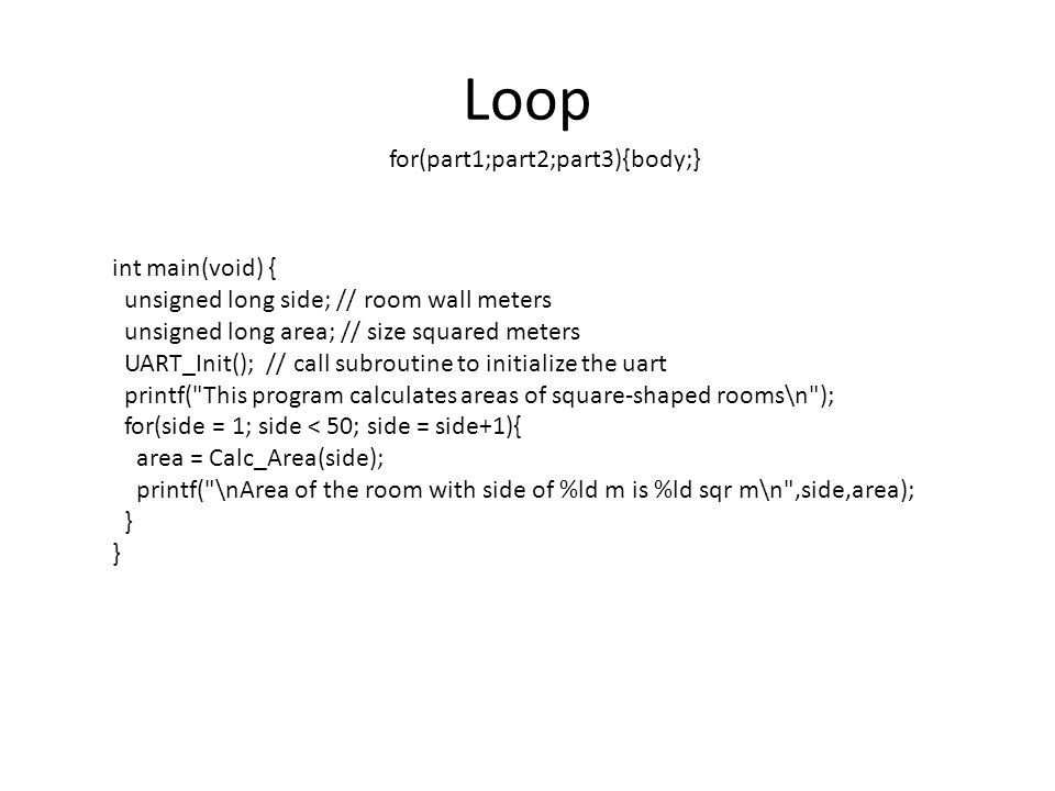 Loop for(part1;part2;part3){body;} int main(void) { unsigned long side; // room wall meters unsigned long area; // size squared meters UART_Init(); //