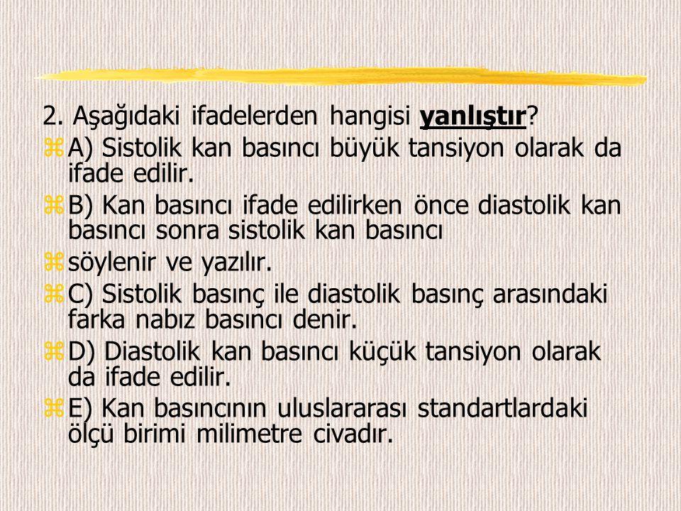 2. Aşağıdaki ifadelerden hangisi yanlıştır? zA) Sistolik kan basıncı büyük tansiyon olarak da ifade edilir. zB) Kan basıncı ifade edilirken önce diast