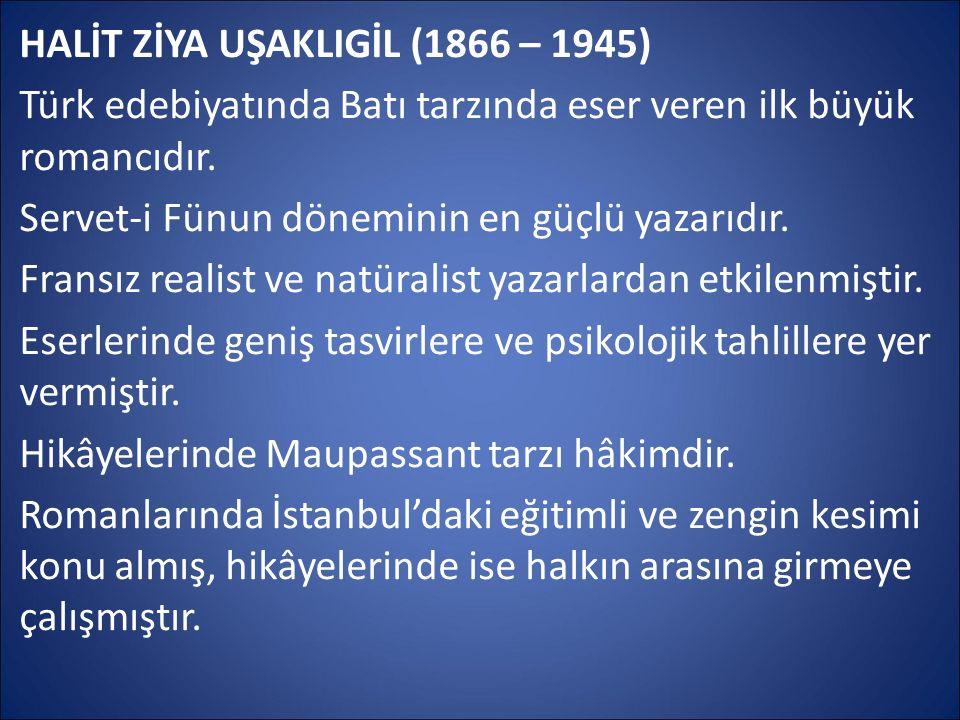 HALİT ZİYA UŞAKLIGİL (1866 – 1945) Türk edebiyatında Batı tarzında eser veren ilk büyük romancıdır. Servet-i Fünun döneminin en güçlü yazarıdır. Frans