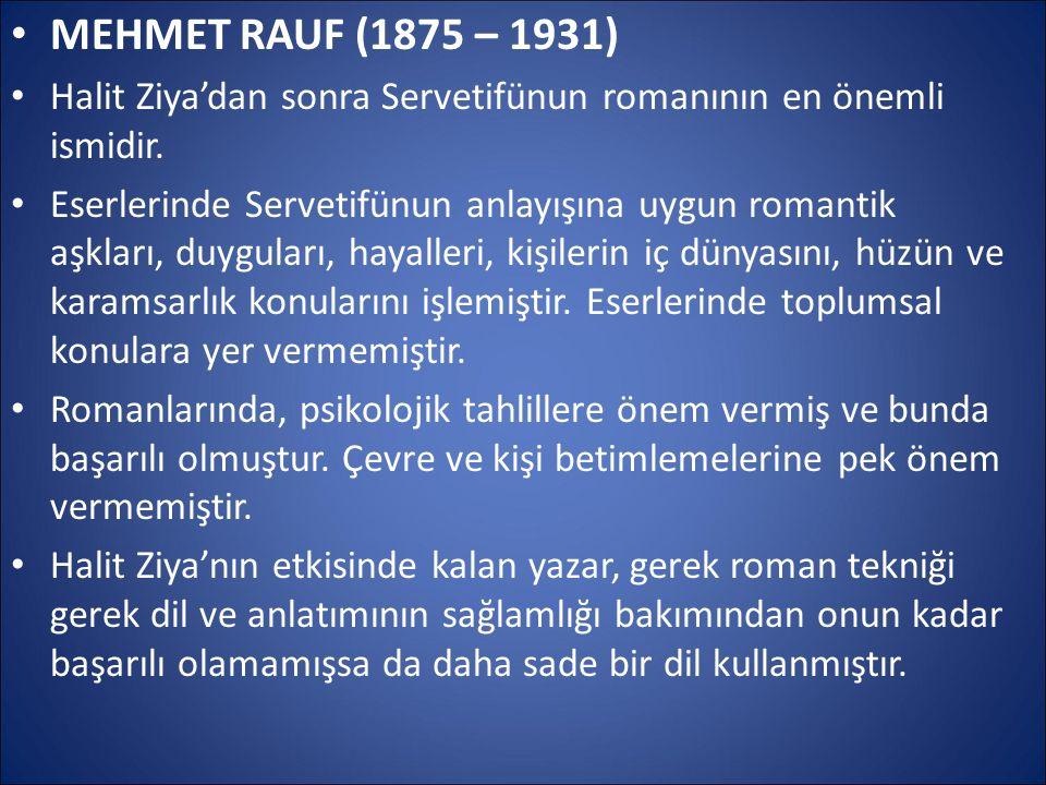 MEHMET RAUF (1875 – 1931) Halit Ziya'dan sonra Servetifünun romanının en önemli ismidir. Eserlerinde Servetifünun anlayışına uygun romantik aşkları, d