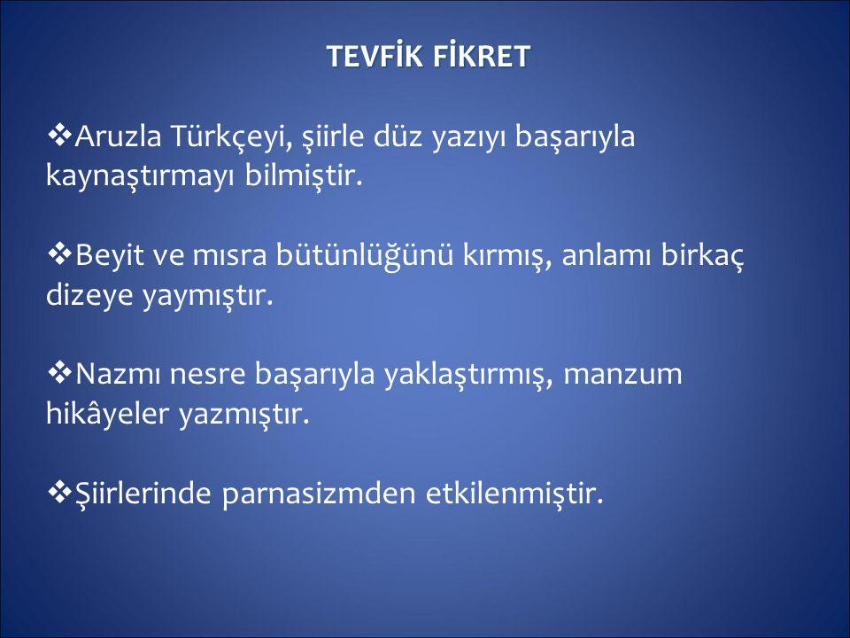 TEVFİK FİKRET  Aruzla Türkçeyi, şiirle düz yazıyı başarıyla kaynaştırmayı bilmiştir.  Beyit ve mısra bütünlüğünü kırmış, anlamı birkaç dizeye yaymış