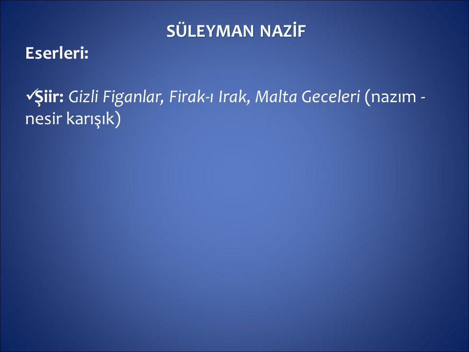 SÜLEYMAN NAZİF Eserleri: Şiir: Gizli Figanlar, Firak-ı Irak, Malta Geceleri (nazım - nesir karışık)