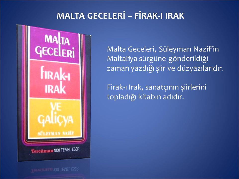 MALTA GECELERİ – FİRAK-I IRAK Malta Geceleri, Süleyman Nazif'in Malta'ya sürgüne gönderildiği zaman yazdığı şiir ve düzyazılarıdır. Firak-ı Irak, sana