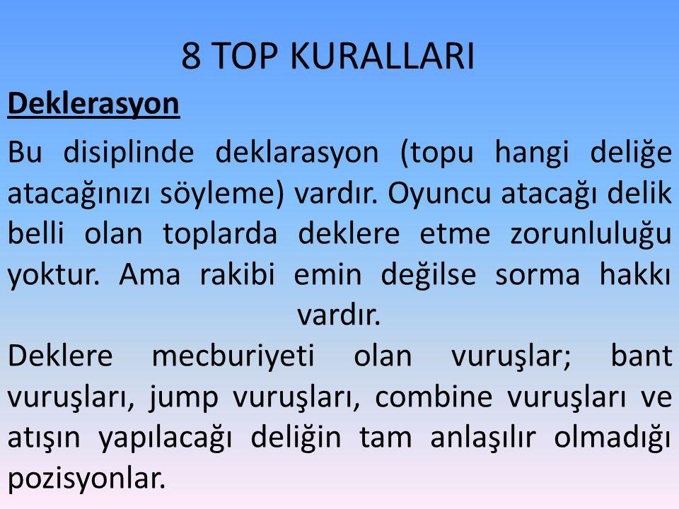 8 TOP KURALLARI Deklerasyon Bu disiplinde deklarasyon (topu hangi deliğe atacağınızı söyleme) vardır. Oyuncu atacağı delik belli olan toplarda deklere