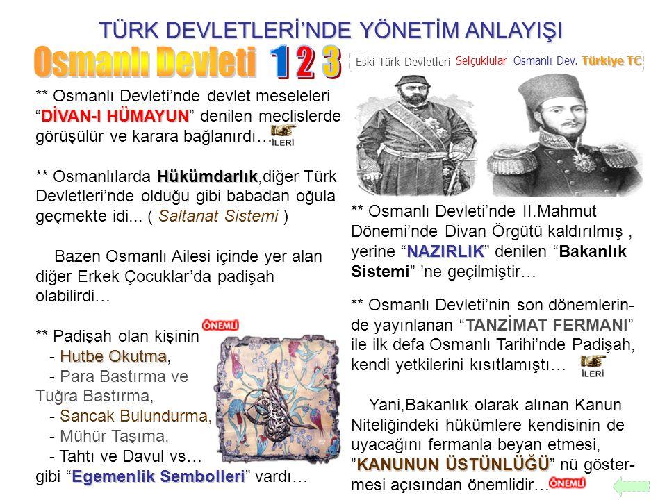 TÜRK DEVLETLERİ'NDE YÖNETİM ANLAYIŞI MEŞRUTİYET Kanun-i Esasi ** Osmanlı Devleti'nde Yönetim Alanı'ndaki en önemli değişikliklerden biri de MEŞRUTİYET ti… 1876 Yılında ilan edilen Birinci Meşrutiyet ile birlikte İlk Osmanlı Anayasası olan Kanun-i Esasi kabul edilmişti… Meclis Meşrutiyet,Hükümdarın, kendi hakimiyetini, halkın seçtiği Meclis ile paylaştığı bir yönetim şekliydi… Buna göre,Osmanlı Halkı,ilk kez de olsa Devlet Yönetimi'nde söz sahibi olmaya başlamıştır… NAZIRLIK ** Osmanlı Devleti'nde II.Mahmut Dönemi'nde Divan Örgütü kaldırılmış, yerine NAZIRLIK denilen Bakanlık Sistemi 'ne geçilmiştir… KANUN-İ ESASİ ** O halde denilebilir ki, KANUN-İ ESASİ ile, padişahın yetkileri kanun ile sınırlandırıl- mıştır… ** Birinci Meşrutiyet ile birlikte Osmanlı Mebusan Meclisi açılmış ve halkın seçtiği Temsilciler aracılığı ile ilk defa halkın sorunları meclis çatısı altında tartışılmış ve karara bağlanmıştır… Eski Türk Devletleri SelçuklularOsmanlı Dev.