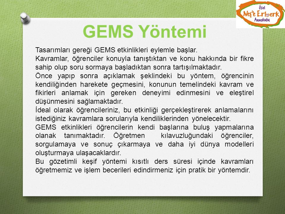 GEMS Yöntemi Tasarımları gereği GEMS etkinlikleri eylemle başlar. Kavramlar, öğrenciler konuyla tanıştıktan ve konu hakkında bir fikre sahip olup soru