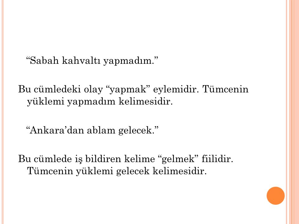 1. YÜKLEM Türkçe bir cümlede, yüklem mutlaka olmalıdır. Yüklemi olmayan bir cümle olmaz. Yüklem, tümcede iş, oluş, hareket, davranış, durum, eylem bil