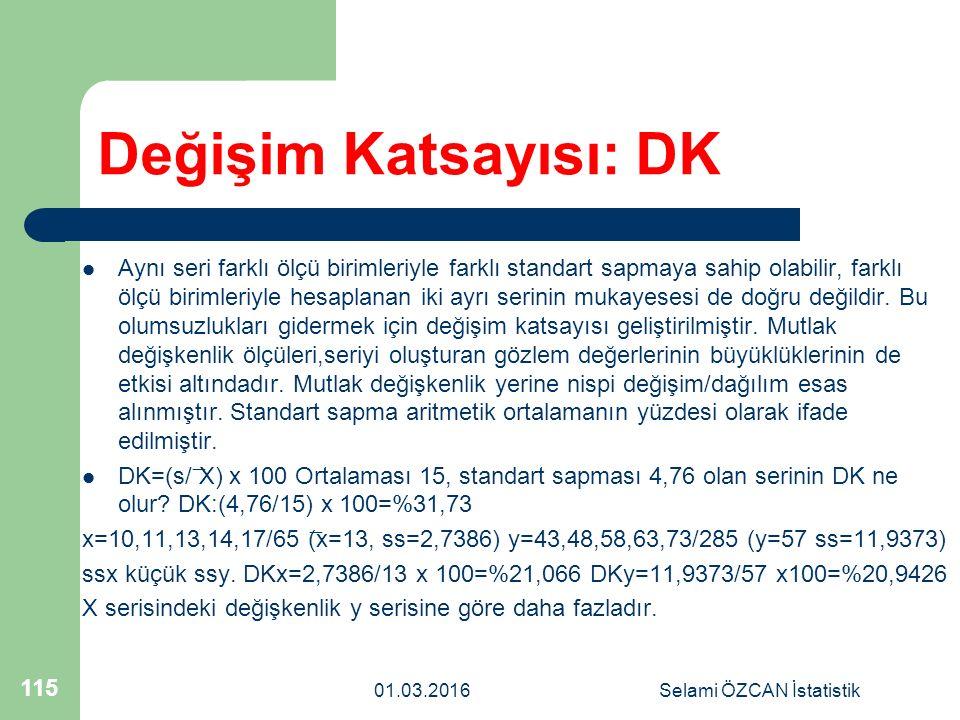01.03.2016Selami ÖZCAN İstatistik 115 Değişim Katsayısı: DK Aynı seri farklı ölçü birimleriyle farklı standart sapmaya sahip olabilir, farklı ölçü bir