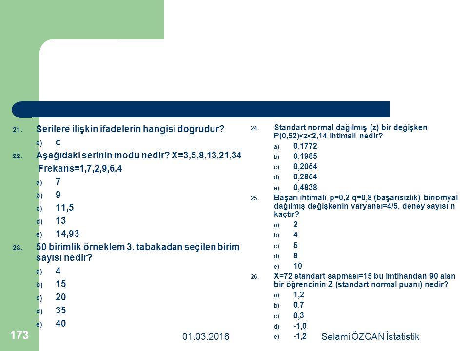 01.03.2016Selami ÖZCAN İstatistik 173 21. Serilere ilişkin ifadelerin hangisi doğrudur? a) c 22. Aşağıdaki serinin modu nedir? X=3,5,8,13,21,34 Frekan