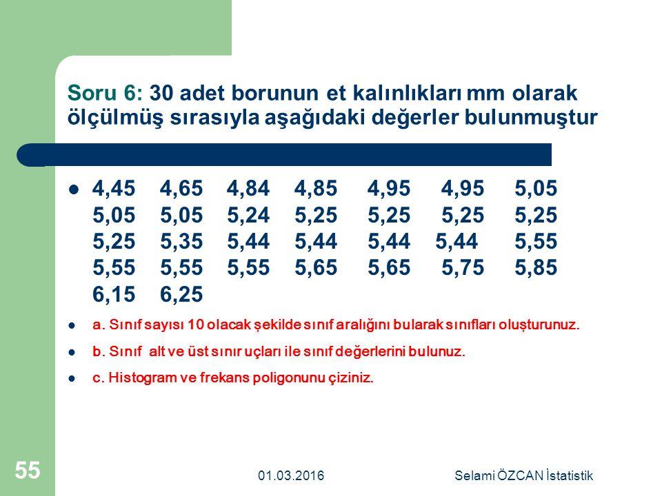 Soru 6: 30 adet borunun et kalınlıkları mm olarak ölçülmüş sırasıyla aşağıdaki değerler bulunmuştur 01.03.2016Selami ÖZCAN İstatistik 55 4,45 4,65 4,8