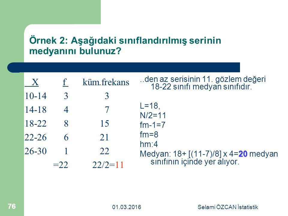 Örnek 2: Aşağıdaki sınıflandırılmış serinin medyanını bulunuz? X f küm.frekans 10-14 3 3 14-18 4 7 18-22 8 15 22-26 6 21 26-30 1 22 =22 22/2=11..den a