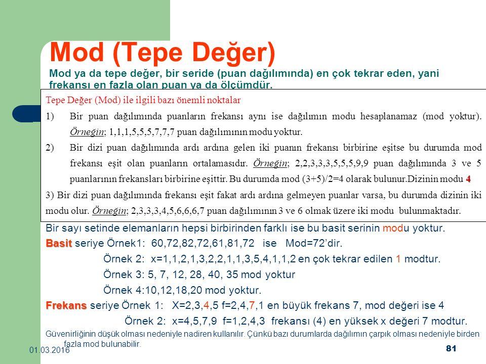 81 01.03.2016 81 Mod (Tepe Değer) Mod ya da tepe değer, bir seride (puan dağılımında) en çok tekrar eden, yani frekansı en fazla olan puan ya da ölçüm