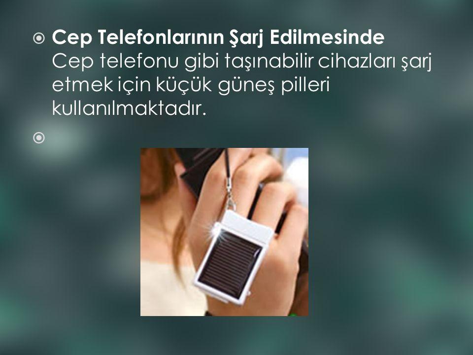  Cep Telefonlarının Şarj Edilmesinde Cep telefonu gibi taşınabilir cihazları şarj etmek için küçük güneş pilleri kullanılmaktadır.