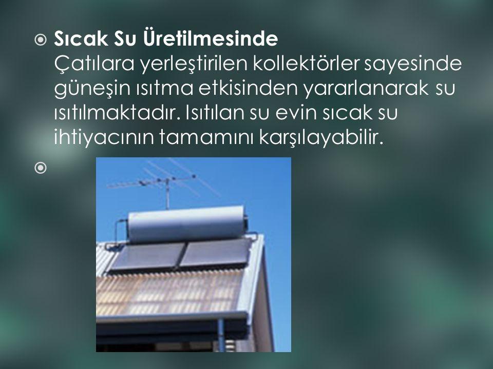  Sıcak Su Üretilmesinde Çatılara yerleştirilen kollektörler sayesinde güneşin ısıtma etkisinden yararlanarak su ısıtılmaktadır. Isıtılan su evin sıca