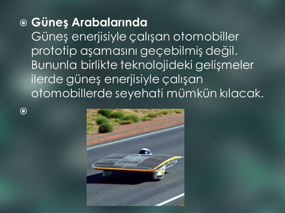  Güneş Arabalarında Güneş enerjisiyle çalışan otomobiller prototip aşamasını geçebilmiş değil. Bununla birlikte teknolojideki gelişmeler ilerde güneş