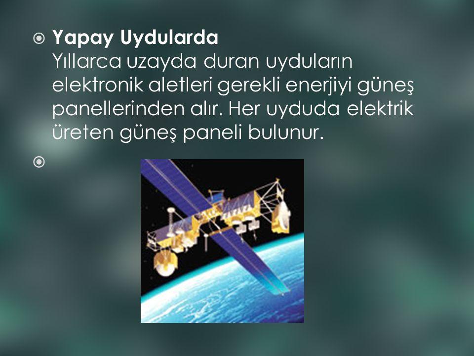  Yapay Uydularda Yıllarca uzayda duran uyduların elektronik aletleri gerekli enerjiyi güneş panellerinden alır. Her uyduda elektrik üreten güneş pane
