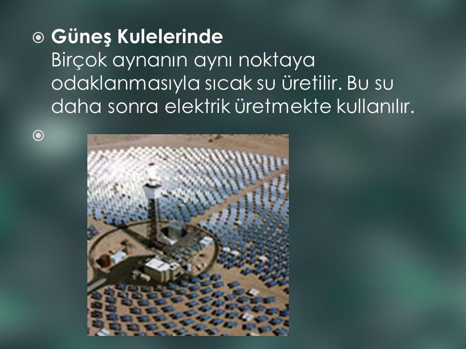 Güneş Kulelerinde Birçok aynanın aynı noktaya odaklanmasıyla sıcak su üretilir. Bu su daha sonra elektrik üretmekte kullanılır.