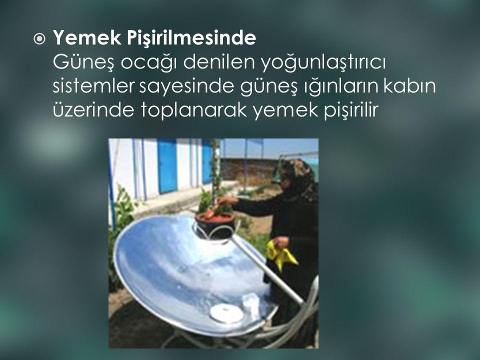  Yemek Pişirilmesinde Güneş ocağı denilen yoğunlaştırıcı sistemler sayesinde güneş ığınların kabın üzerinde toplanarak yemek pişirilir