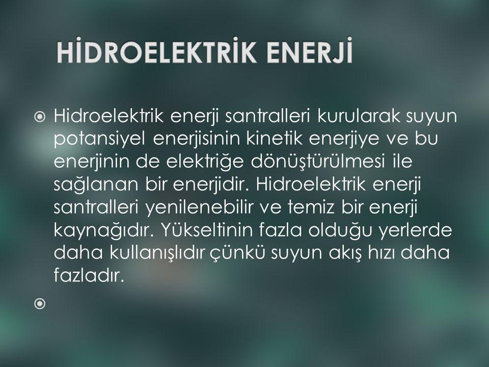  Hidroelektrik enerji santralleri kurularak suyun potansiyel enerjisinin kinetik enerjiye ve bu enerjinin de elektriğe dönüştürülmesi ile sağlanan bi