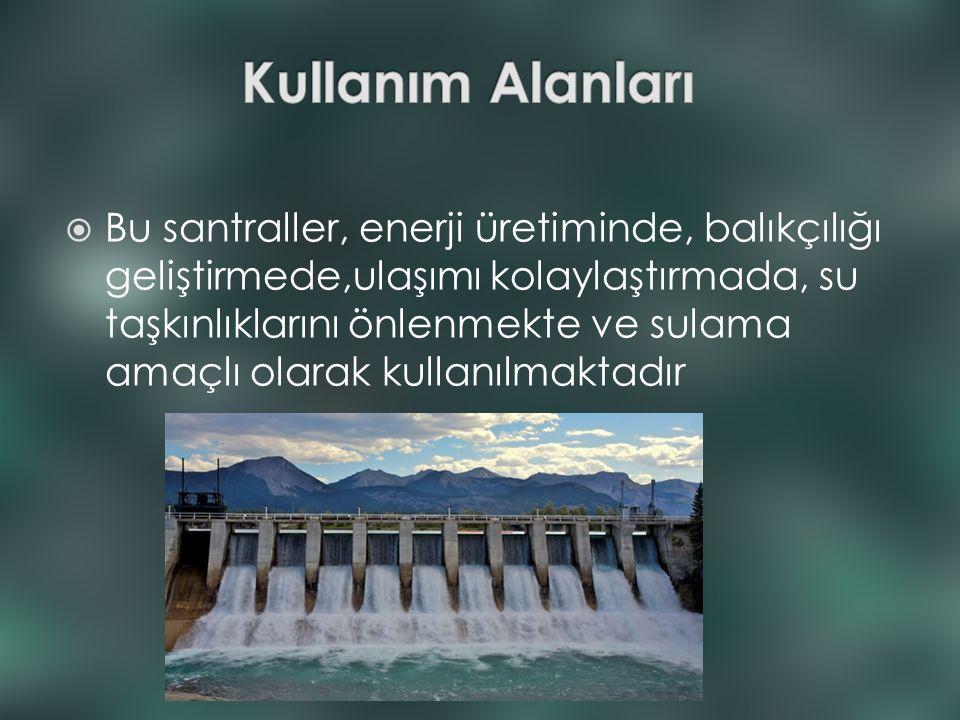  Bu santraller, enerji üretiminde, balıkçılığı geliştirmede,ulaşımı kolaylaştırmada, su taşkınlıklarını önlenmekte ve sulama amaçlı olarak kullanılma