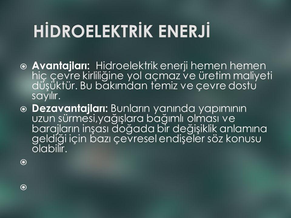  Avantajları: Hidroelektrik enerji hemen hemen hiç çevre kirliliğine yol açmaz ve üretim maliyeti düşüktür. Bu bakımdan temiz ve çevre dostu sayılır.