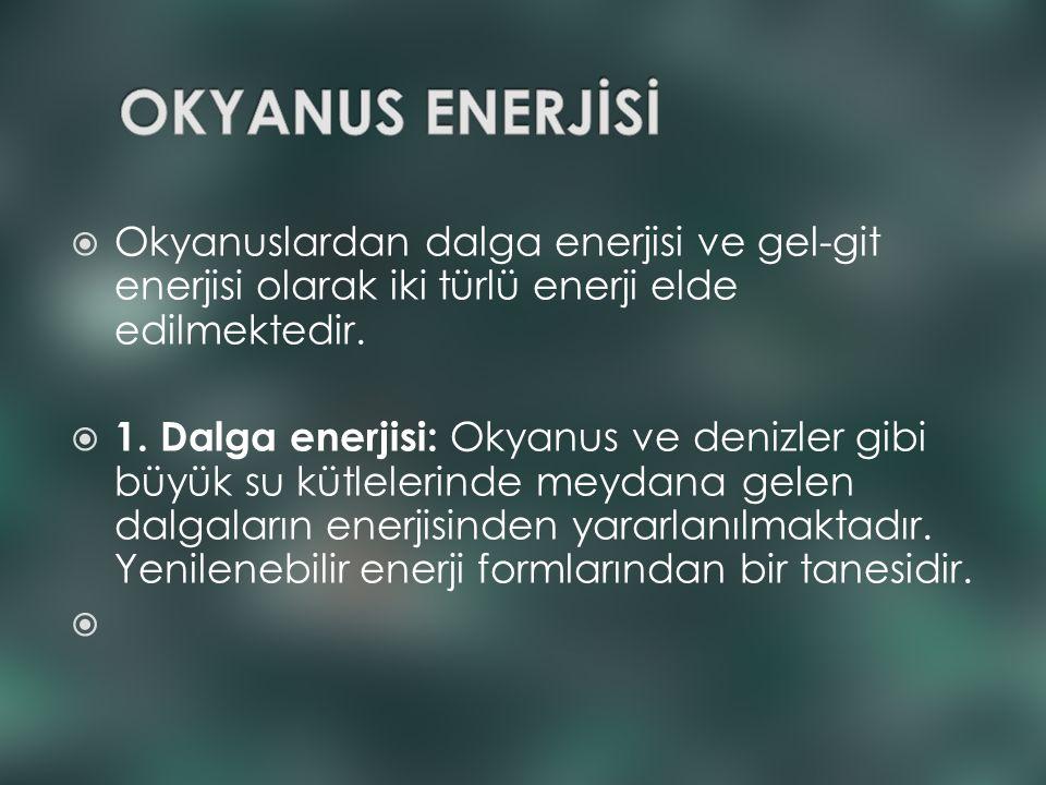  Okyanuslardan dalga enerjisi ve gel-git enerjisi olarak iki türlü enerji elde edilmektedir.  1. Dalga enerjisi: Okyanus ve denizler gibi büyük su k
