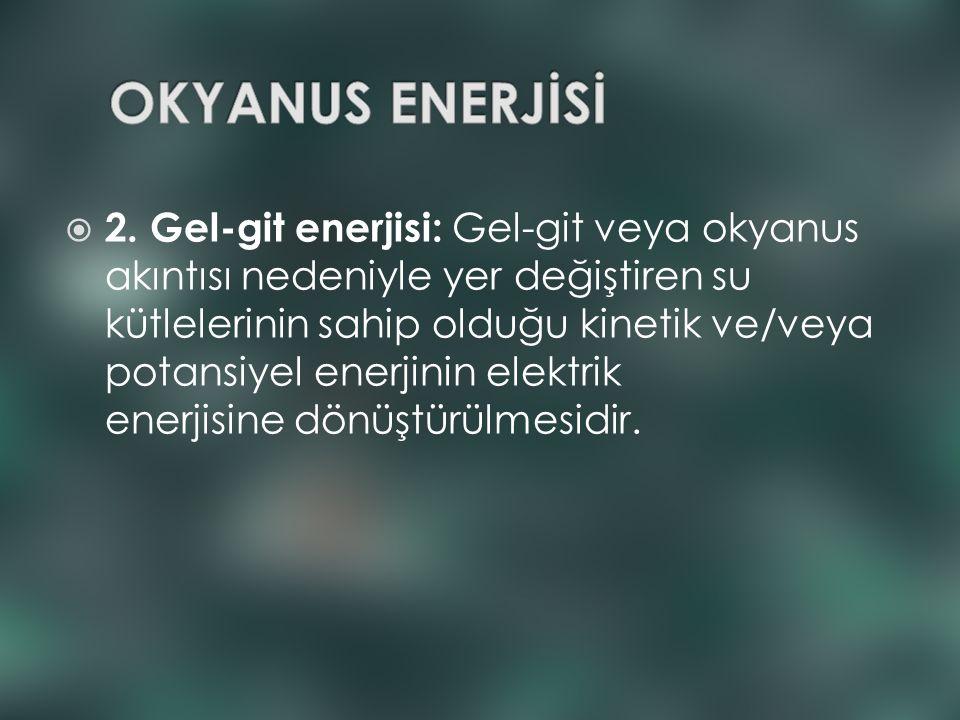  2. Gel-git enerjisi: Gel-git veya okyanus akıntısı nedeniyle yer değiştiren su kütlelerinin sahip olduğu kinetik ve/veya potansiyel enerjinin elektr
