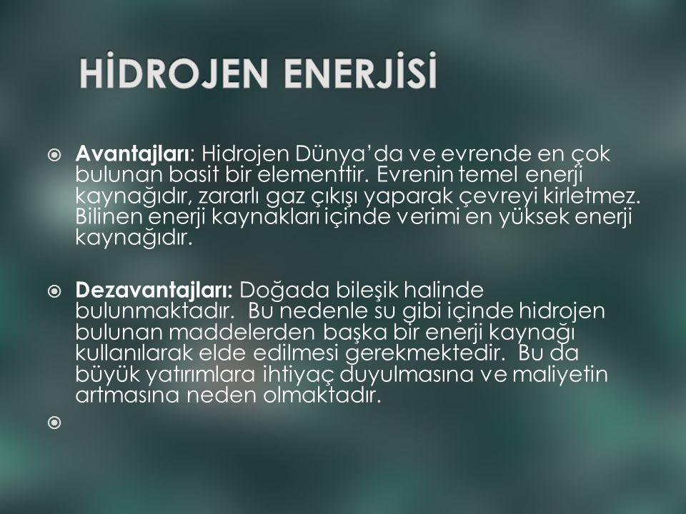  Avantajları : Hidrojen Dünya'da ve evrende en çok bulunan basit bir elementtir. Evrenin temel enerji kaynağıdır, zararlı gaz çıkışı yaparak çevreyi