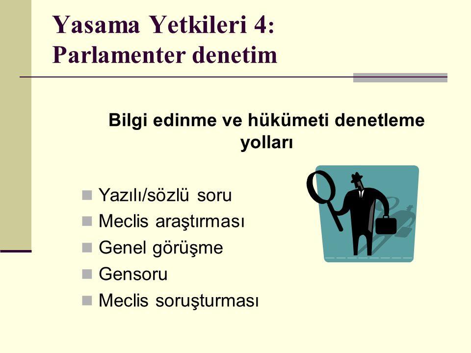 Yasama Yetkileri 4 : Parlamenter denetim Bilgi edinme ve hükümeti denetleme yolları Yazılı/sözlü soru Meclis araştırması Genel görüşme Gensoru Meclis soruşturması