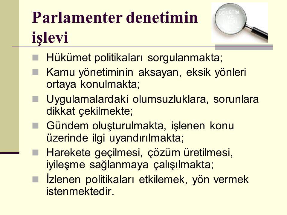 Parlamenter denetimin işlevi Hükümet politikaları sorgulanmakta; Kamu yönetiminin aksayan, eksik yönleri ortaya konulmakta; Uygulamalardaki olumsuzluklara, sorunlara dikkat çekilmekte; Gündem oluşturulmakta, işlenen konu üzerinde ilgi uyandırılmakta; Harekete geçilmesi, çözüm üretilmesi, iyileşme sağlanmaya çalışılmakta; İzlenen politikaları etkilemek, yön vermek istenmektedir.