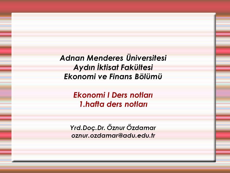 Adnan Menderes Üniversitesi Aydın İktisat Fakültesi Ekonomi ve Finans Bölümü Ekonomi I Ders notları 1.hafta ders notları Yrd.Doç.Dr. Öznur Özdamar ozn