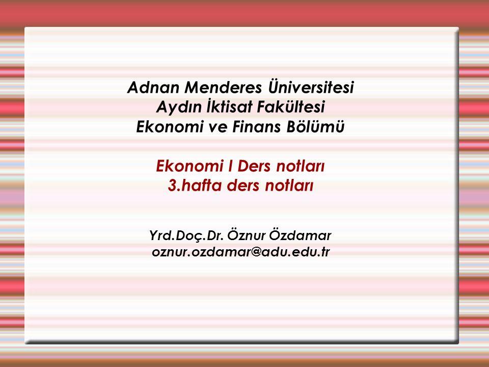 Adnan Menderes Üniversitesi Aydın İktisat Fakültesi Ekonomi ve Finans Bölümü Ekonomi I Ders notları 3.hafta ders notları Yrd.Doç.Dr. Öznur Özdamar ozn