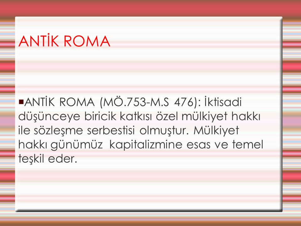 ANTİK ROMA  ANTİK ROMA (MÖ.753-M.S 476): İktisadi düşünceye biricik katkısı özel mülkiyet hakkı ile sözleşme serbestisi olmuştur. Mülkiyet hakkı günü