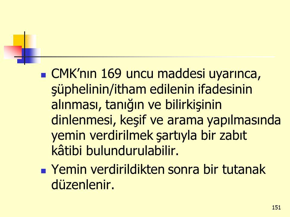 CMK'nın 169 uncu maddesi uyarınca, şüphelinin/itham edilenin ifadesinin alınması, tanığın ve bilirkişinin dinlenmesi, keşif ve arama yapılmasında yemi