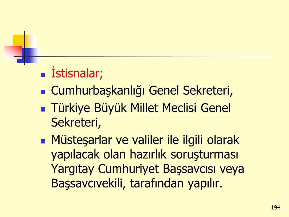 İstisnalar; Cumhurbaşkanlığı Genel Sekreteri, Türkiye Büyük Millet Meclisi Genel Sekreteri, Müsteşarlar ve valiler ile ilgili olarak yapılacak olan hazırlık soruşturması Yargıtay Cumhuriyet Başsavcısı veya Başsavcıvekili, tarafından yapılır.