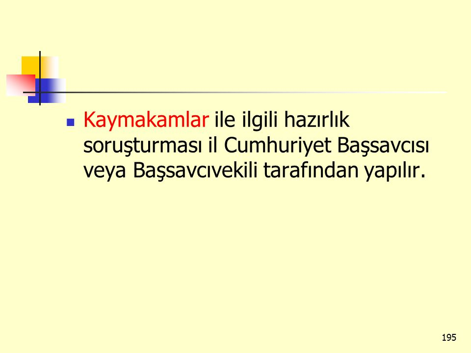 Kaymakamlar ile ilgili hazırlık soruşturması il Cumhuriyet Başsavcısı veya Başsavcıvekili tarafından yapılır. 195