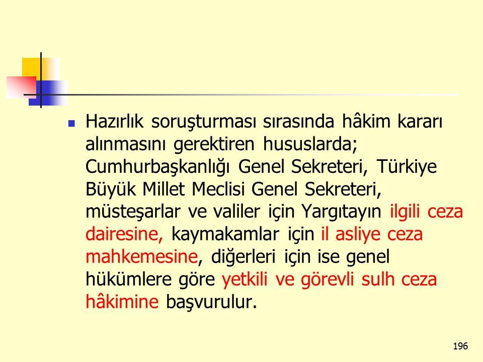 Hazırlık soruşturması sırasında hâkim kararı alınmasını gerektiren hususlarda; Cumhurbaşkanlığı Genel Sekreteri, Türkiye Büyük Millet Meclisi Genel Sekreteri, müsteşarlar ve valiler için Yargıtayın ilgili ceza dairesine, kaymakamlar için il asliye ceza mahkemesine, diğerleri için ise genel hükümlere göre yetkili ve görevli sulh ceza hâkimine başvurulur.