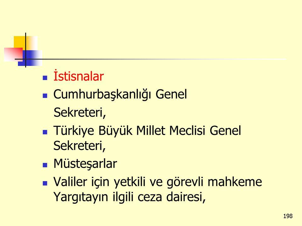 İstisnalar Cumhurbaşkanlığı Genel Sekreteri, Türkiye Büyük Millet Meclisi Genel Sekreteri, Müsteşarlar Valiler için yetkili ve görevli mahkeme Yargıtayın ilgili ceza dairesi, 198