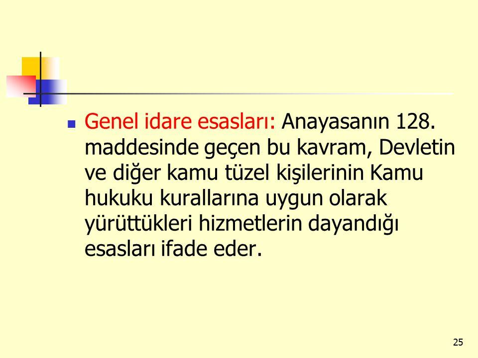 Genel idare esasları: Anayasanın 128. maddesinde geçen bu kavram, Devletin ve diğer kamu tüzel kişilerinin Kamu hukuku kurallarına uygun olarak yürütt