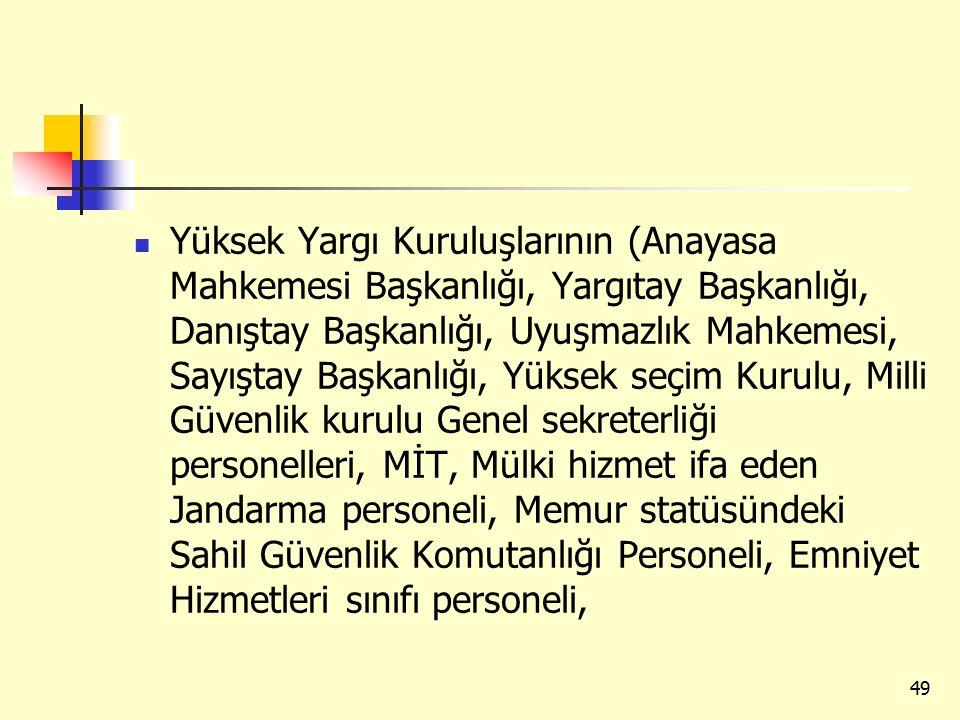 Yüksek Yargı Kuruluşlarının (Anayasa Mahkemesi Başkanlığı, Yargıtay Başkanlığı, Danıştay Başkanlığı, Uyuşmazlık Mahkemesi, Sayıştay Başkanlığı, Yüksek seçim Kurulu, Milli Güvenlik kurulu Genel sekreterliği personelleri, MİT, Mülki hizmet ifa eden Jandarma personeli, Memur statüsündeki Sahil Güvenlik Komutanlığı Personeli, Emniyet Hizmetleri sınıfı personeli, 49