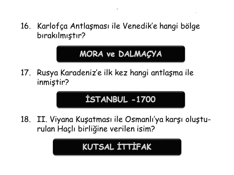 .. 13.Osmanlı Devleti'nin doğuda en fazla toprak kaybet- tiği antlaşma? 14.1700 İstanbul Antlaşması hangi devletle yapılmıştır? 15.Osm. kaybettiği yer