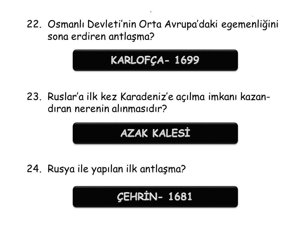 .. 19.17. yüzyılın sonlarına doğru Karadeniz kıyılarına ulaşmak amacıyla Osmanlı Devleti ile savaşan devlet? 20.İlk defa büyük çapta toprak kaybettiği