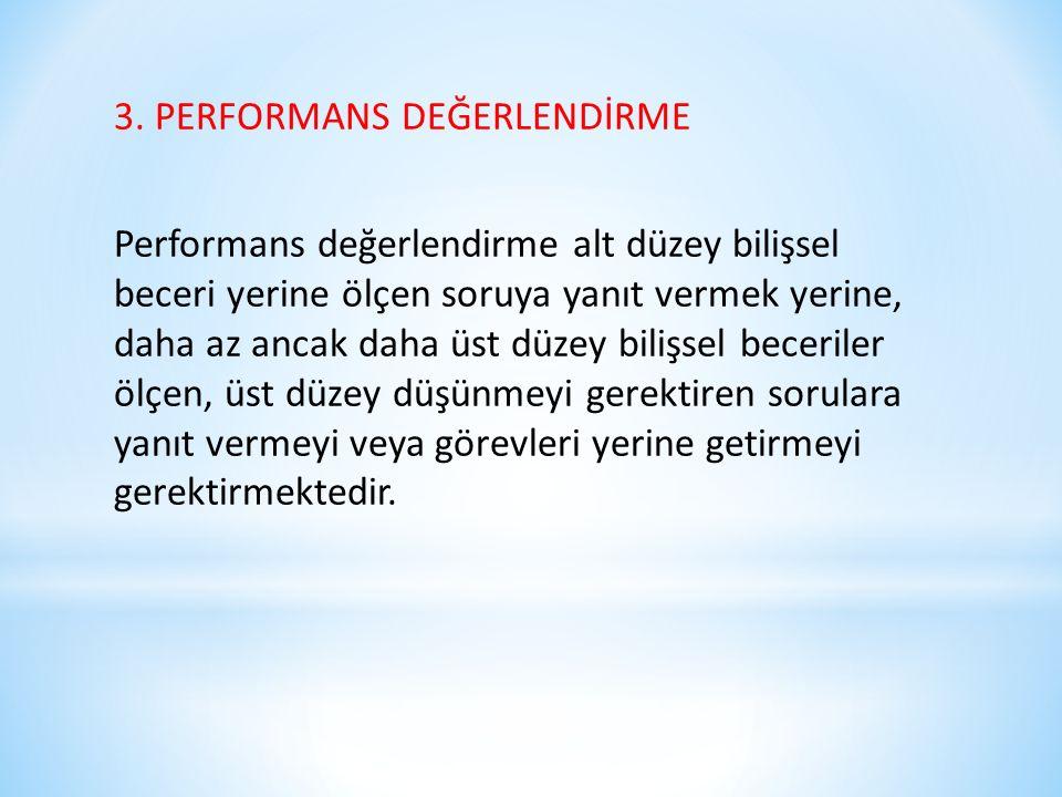 3. PERFORMANS DEĞERLENDİRME Performans değerlendirme alt düzey bilişsel beceri yerine ölçen soruya yanıt vermek yerine, daha az ancak daha üst düzey b