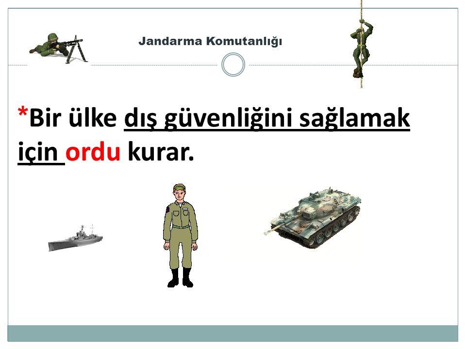 * Bir ülke dış güvenliğini sağlamak için ordu kurar. Jandarma Komutanlığı