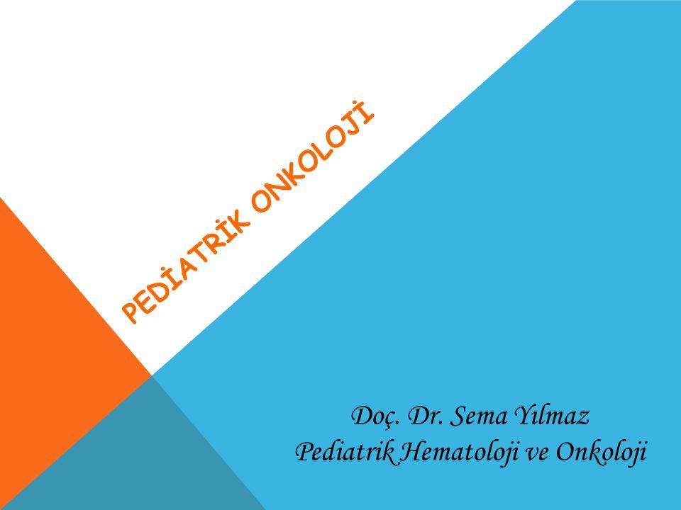 PEDİATRİK ONKOLOJİ Doç. Dr. Sema Yılmaz Pediatrik Hematoloji ve Onkoloji